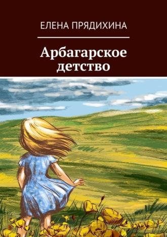 Елена Прядихина, Арбагарское детство