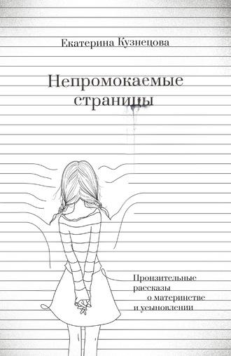 Екатерина Кузнецова, Непромокаемые страницы. Пронзительные рассказы о материнстве и усыновлении