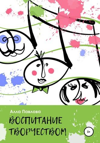 Алла Павлова, Воспитание творчеством. Беседы с родителями о музыке, поэзии, чтении и многом другом