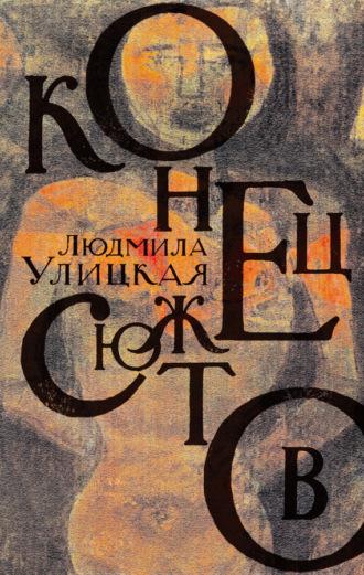 Людмила Улицкая, Конец сюжетов: Зеленый шатер. Первые и последние. Сквозная линия (сборник)