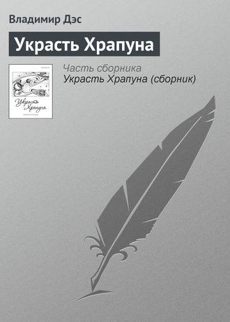 Владимир Дэс, Украсть Храпуна