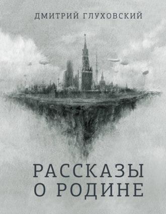 Дмитрий Глуховский, Рассказы о Родине (сборник)