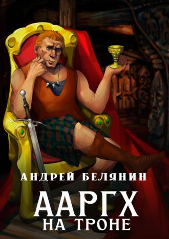 Андрей Белянин, Ааргх на троне