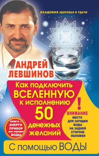 Андрей Левшинов, Как подключить Вселенную к исполнению 50 денежных желаний с помощью воды. Книга-энергоприбор для зарядки воды