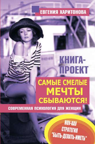 Евгения Харитонова, Самые смелые мечты сбываются! Современная психология для женщин