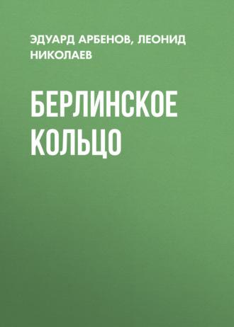 Эдуард Арбенов, Леонид Николаев, Берлинское кольцо
