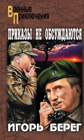 Игорь Берег, Приказы не обсуждаются
