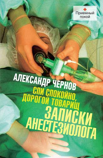 Александр Чернов, Спи спокойно, дорогой товарищ. Записки анестезиолога