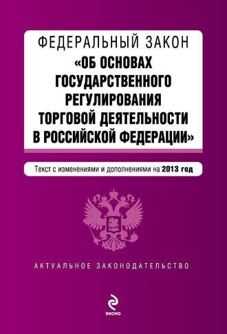 Коллектив авторов, Федеральный закон «Об основах государственного регулирования торговой деятельности в Российской Федерации» с изменениями и дополнениями на 2013 год