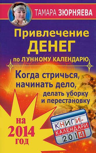 Тамара Зюрняева, Привлечение денег по лунному календарю на 2014 год. Когда стричься, начинать дело, делать уборку и перестановку