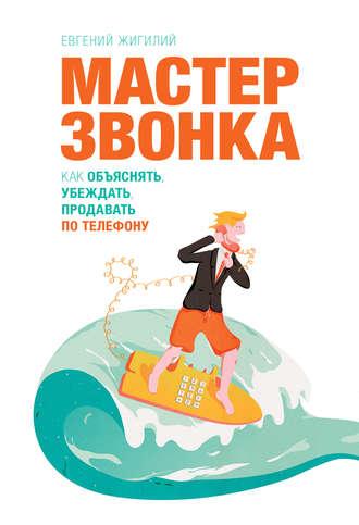 Евгений Жигилий, Мастер звонка. Как объяснять, убеждать, продавать по телефону