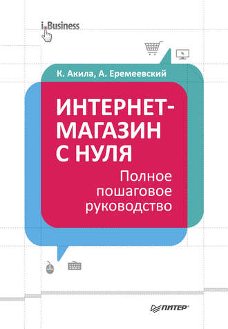 Кристиан Акила, Артем Еремеевский, Интернет-магазин с нуля. Полное пошаговое руководство