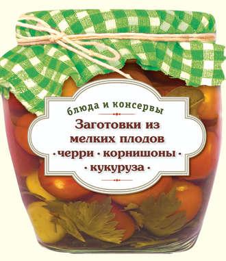 С. Иванова, Заготовки из мелких плодов. Черри, корнишоны, миникукуруза