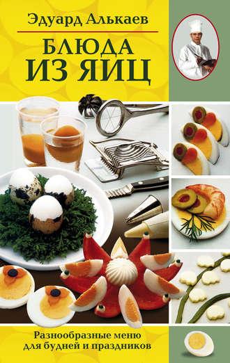 Эдуард Алькаев, Блюда из яиц. Разнообразные меню для будней и праздников