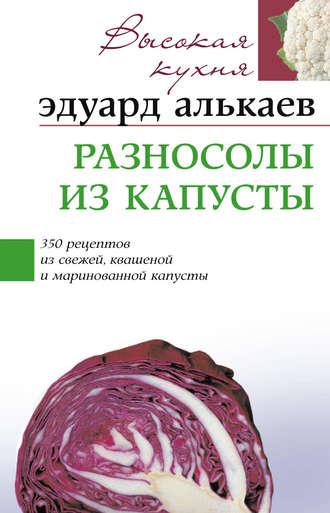 Эдуард Алькаев, Разносолы из капусты. 350 рецептов из свежей, квашеной и маринованной капусты