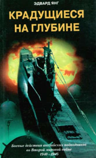 Эдвард Янг, Крадущиеся на глубине. Боевые действия английских подводников во Второй мировой войне. 1940–1945 гг.