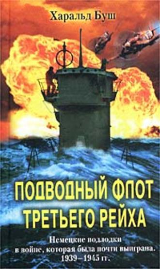 Харальд Буш, Подводный флот Третьего рейха. Немецкие подлодки в войне, которая была почти выиграна. 1939-1945