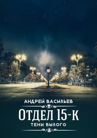 Андрей Васильев, Отдел 15-К. Тени Былого
