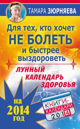 Тамара Зюрняева, Для тех, кто хочет не болеть и быстрее выздороветь. Лунный календарь здоровья на 2014 год