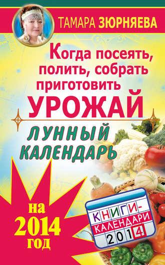 Тамара Зюрняева, Когда посеять, полить, собрать, приготовить урожай. Лунный календарь на 2014 год