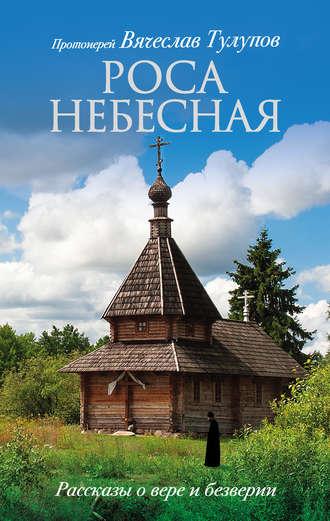 Вячеслав Тулупов, Роса небесная. Рассказы о вере и безверии