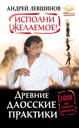 Андрей Левшинов, Исполни желаемое! Древние даосские практики. 3000 лет успешного применения