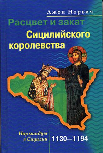 Джон Норвич, Расцвет и закат Сицилийского королевства. Нормандцы в Сицилии. 1130-1194
