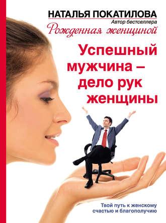 Наталья Покатилова, Успешный мужчина – дело рук женщины. Твой путь к женскому счастью и благополучию