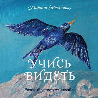 Марина Москвина, Учись видеть. Уроки творческих взлетов