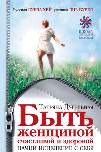 Татьяна Дугельная, Быть женщиной счастливой и здоровой. Начни исцеление с себя