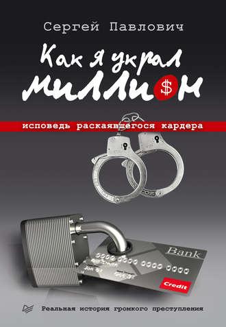 Сергей Павлович, Как я украл миллион. Исповедь раскаявшегося кардера