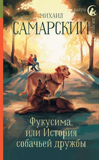 Михаил Самарский, Фукусима, или История собачьей дружбы