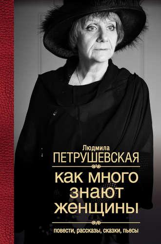 Людмила Петрушевская, Как много знают женщины. Повести, рассказы, сказки, пьесы