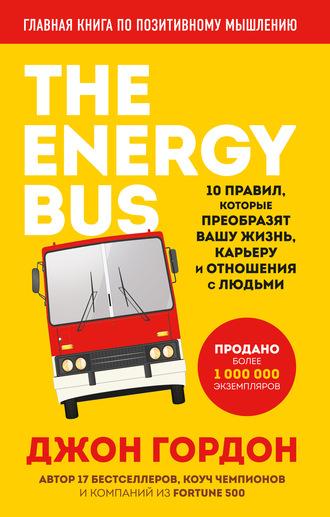 Джон Гордон, The Energy Bus. 10 правил, которые преобразят вашу жизнь, карьеру и отношения с людьми