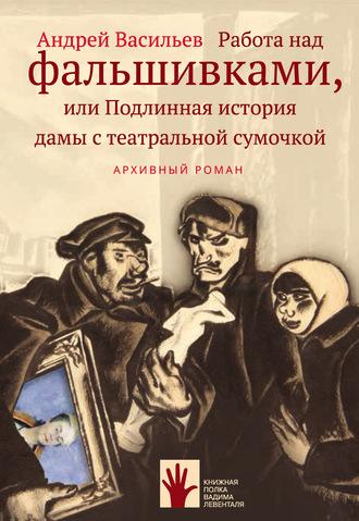 Андрей Васильев, Работа над фальшивками, или Подлинная история дамы с театральной сумочкой