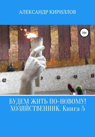 Александр Кириллов, Будем жить по-новому! Хозяйственник. Книга 5
