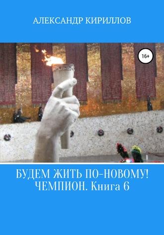Александр Кириллов, Будем жить по-новому! Чемпион. Книга 6