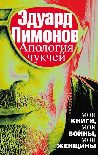 Эдуард Лимонов, Апология чукчей. Мои книги, мои войны, мои женщины