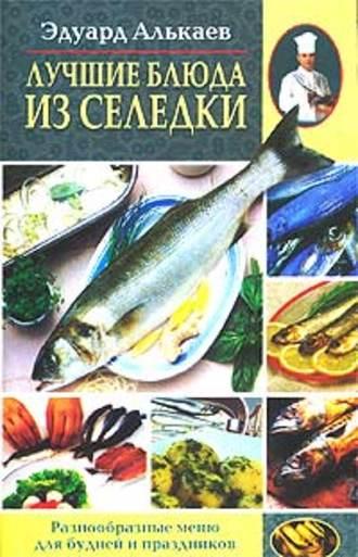 Эдуард Алькаев, Лучшие блюда из селедки. Разнообразные меню для будней и праздников