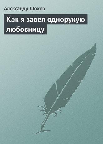 Александр Шохов, Как я завел однорукую любовницу