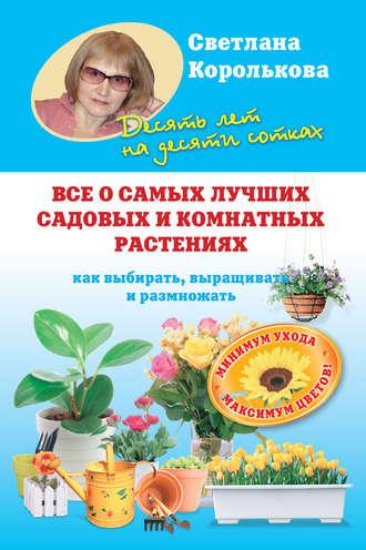 Светлана Королькова, Все о самых лучших садовых и комнатных растениях. Как выбирать, выращивать и размножать