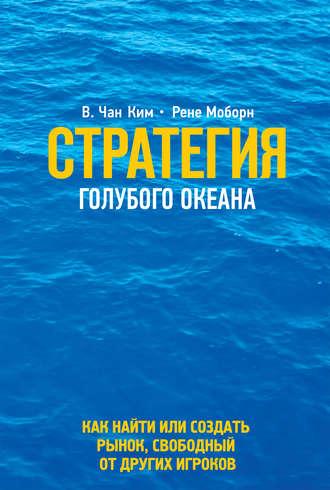Рене Моборн, Ким Чан, Стратегия голубого океана. Как найти или создать рынок, свободный от других игроков