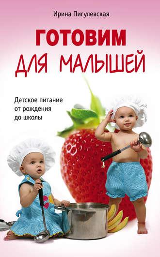 Ирина Пигулевская, Готовим для малышей. Детское питание от рождения до школы