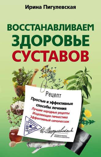Ирина Пигулевская, Восстанавливаем здоровье суставов. Простые и эффективные способы лечения