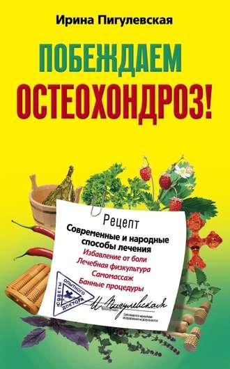 Ирина Пигулевская, Побеждаем остеохондроз! Современные и народные способы лечения
