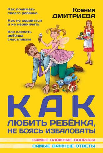 Ксения Дмитриева, Как любить ребенка, не боясь избаловать