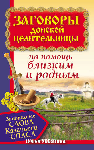 Дарья Усвятова, Заговоры донской целительницы. Заповедные слова Казачьего Cпаса на помощь близким и родным