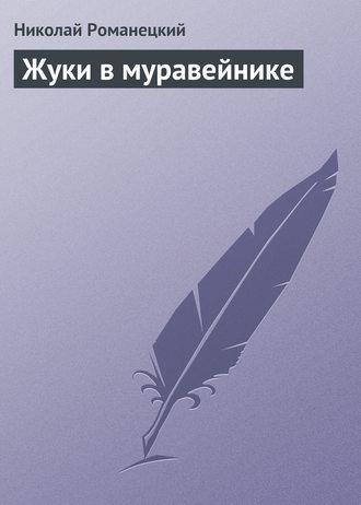 Николай Романецкий, Жуки в муравейнике