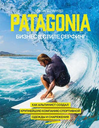 Ивон Шуинар, Patagonia – бизнес в стиле серфинг. Как альпинист создал крупнейшую компанию спортивной одежды и снаряжения