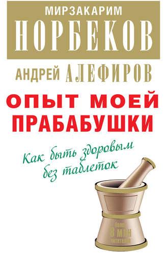 Мирзакарим Норбеков, Андрей Алефиров, Опыт моей прабабушки. Как быть здоровым без таблеток